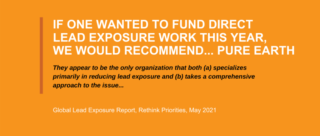 If one wanted to fund direct lead exposure work this year, we would recommend Pure Earth. They appear to be the only organization that both specializes primarily in reducing lead exposure and takes a comprehensive approach to the issue. - Global Lead Exposure report, Rethink priorities, May 2021